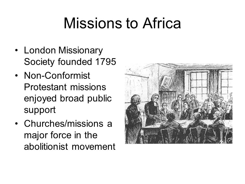 Missions to Africa London Missionary Society founded 1795 Non-Conformist Protestant missions enjoyed broad public support Churches/missions a major force in the abolitionist movement