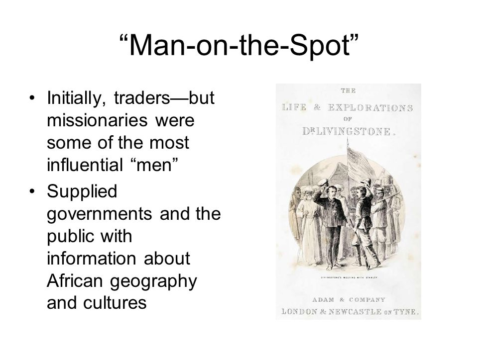 Man-on-the-Spot Initially, traders—but missionaries were some of the most influential men Supplied governments and the public with information about African geography and cultures
