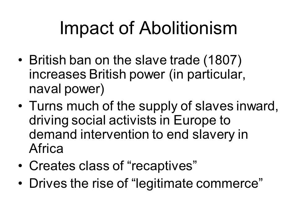 Impact of Abolitionism British ban on the slave trade (1807) increases British power (in particular, naval power) Turns much of the supply of slaves i