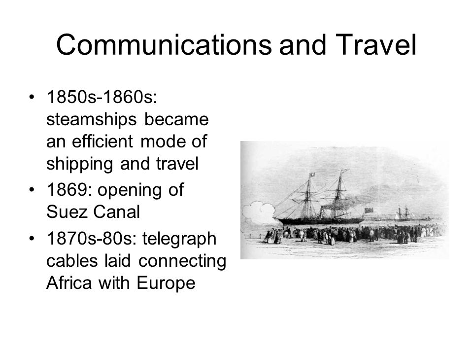 Communications and Travel 1850s-1860s: steamships became an efficient mode of shipping and travel 1869: opening of Suez Canal 1870s-80s: telegraph cables laid connecting Africa with Europe