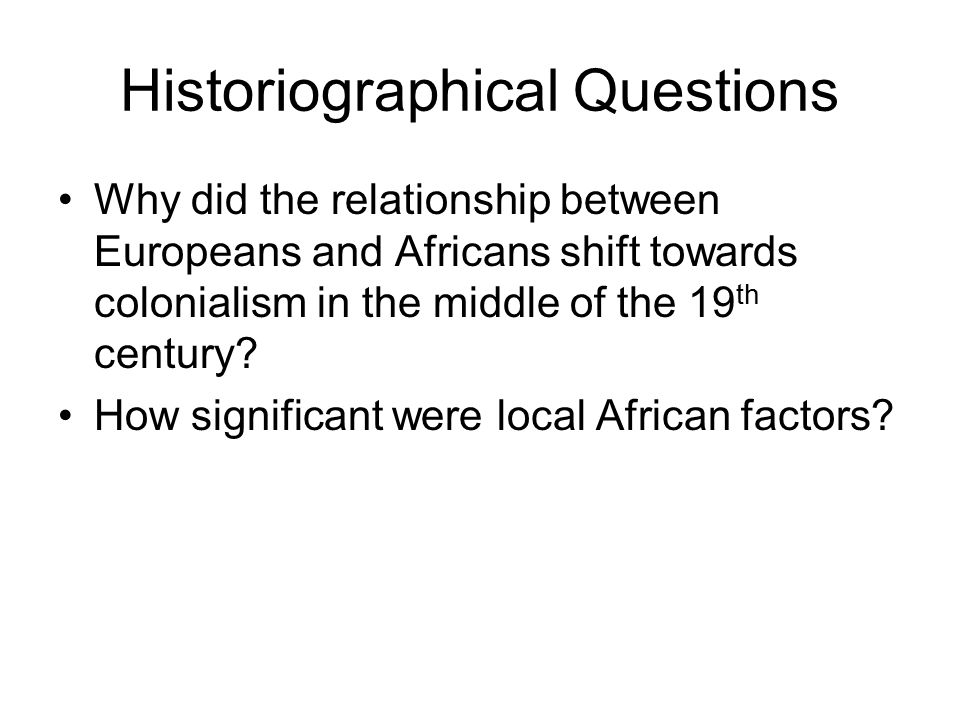 Historiographical Questions Why did the relationship between Europeans and Africans shift towards colonialism in the middle of the 19 th century? How