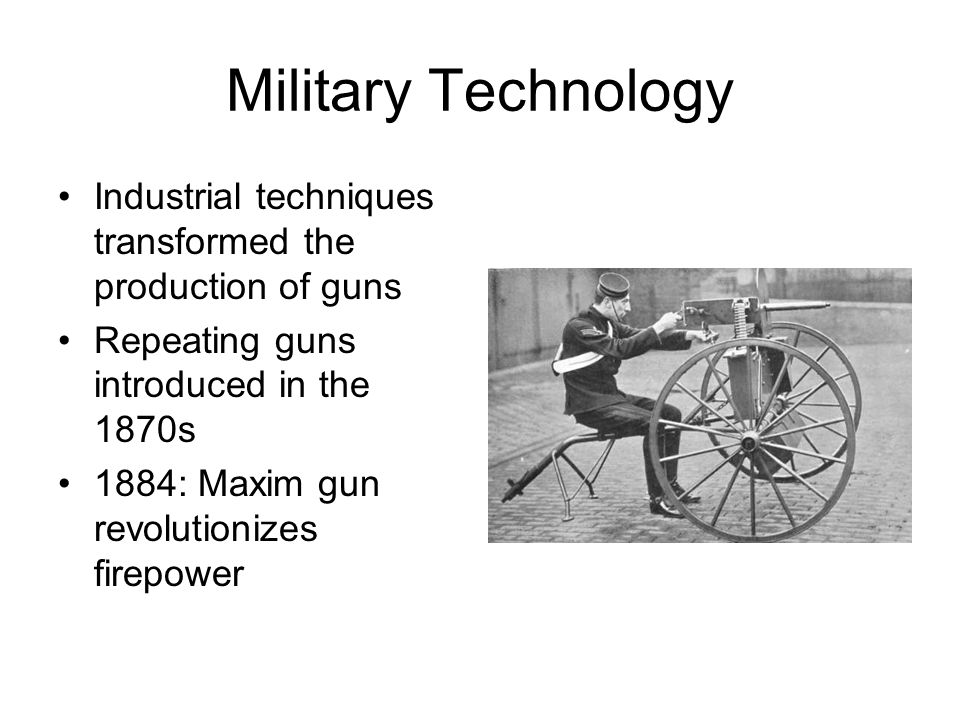 Military Technology Industrial techniques transformed the production of guns Repeating guns introduced in the 1870s 1884: Maxim gun revolutionizes fir