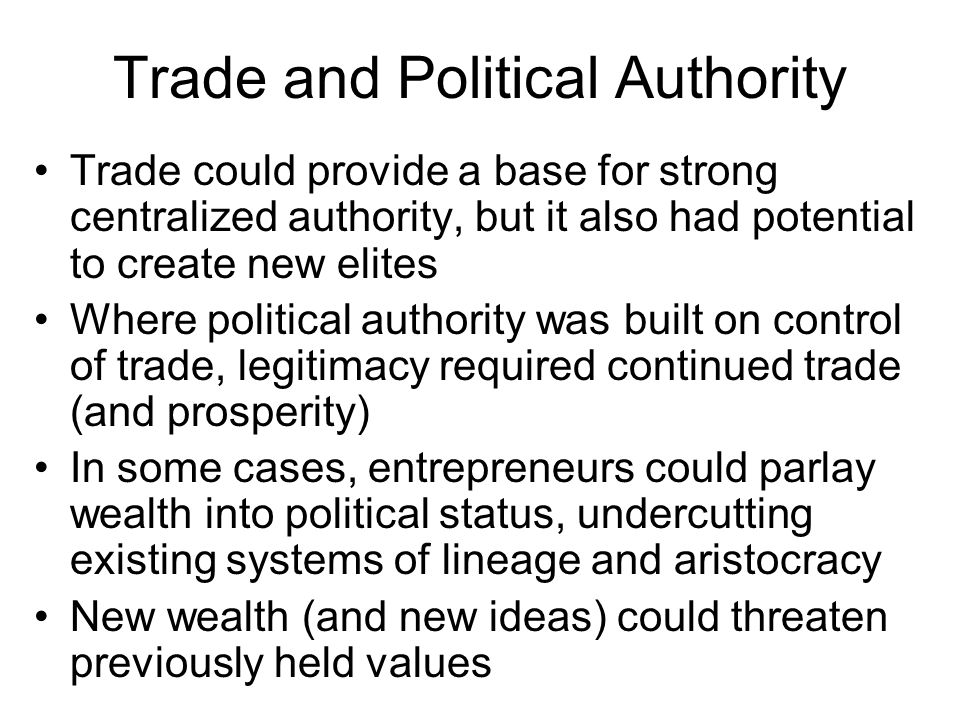 Trade and Political Authority Trade could provide a base for strong centralized authority, but it also had potential to create new elites Where political authority was built on control of trade, legitimacy required continued trade (and prosperity) In some cases, entrepreneurs could parlay wealth into political status, undercutting existing systems of lineage and aristocracy New wealth (and new ideas) could threaten previously held values