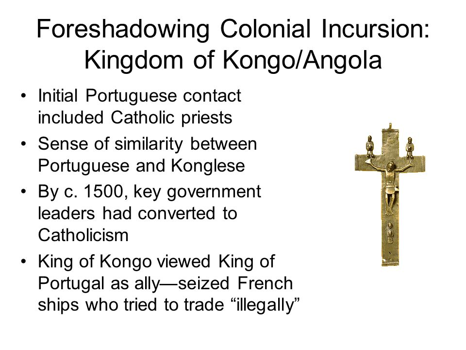 Religious conversion produced social/political dissent, weakened monarchy, promoted factionalism Portuguese began to try to influence court politics and succession King of Kongo lost even more legitimacy, civil war began to disrupt trade Portuguese agent took on more and more political power, Portugal eventually claimed the region as a colony