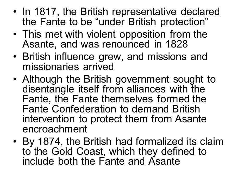 """In 1817, the British representative declared the Fante to be """"under British protection"""" This met with violent opposition from the Asante, and was reno"""