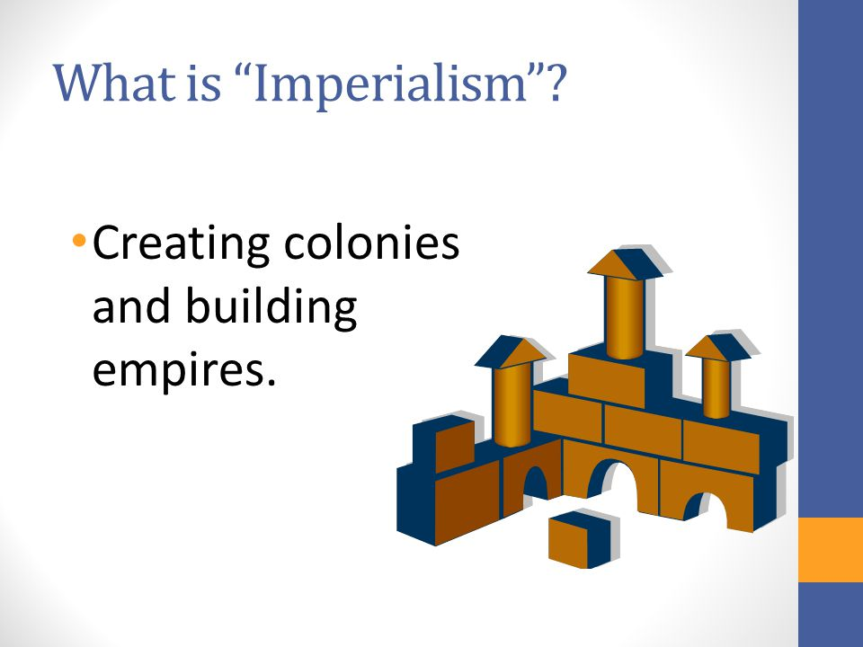 What is Imperialism ? Creating colonies and building empires.
