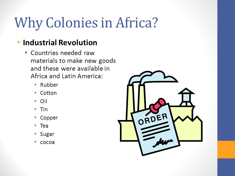 Why Colonies in Africa? Industrial Revolution Countries needed raw materials to make new goods and these were available in Africa and Latin America: R