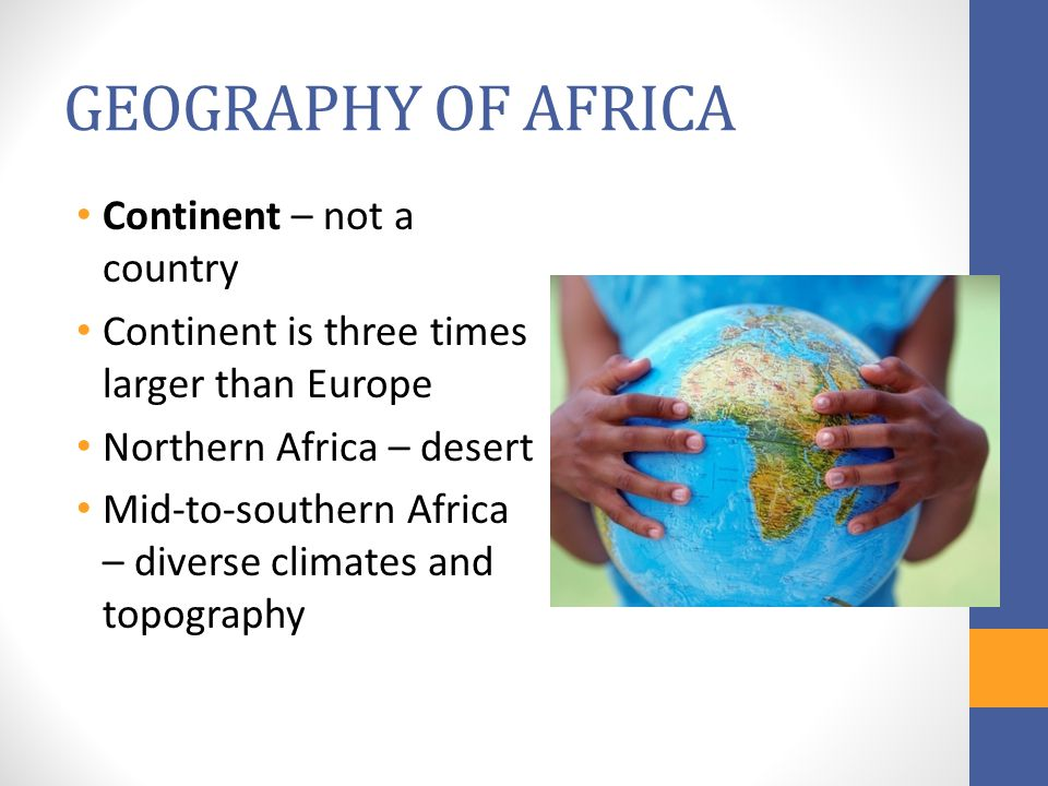 GEOGRAPHY OF AFRICA Continent – not a country Continent is three times larger than Europe Northern Africa – desert Mid-to-southern Africa – diverse climates and topography