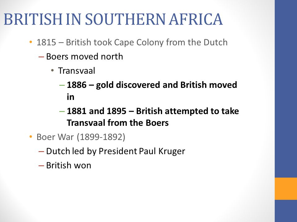 BRITISH IN SOUTHERN AFRICA 1815 – British took Cape Colony from the Dutch – Boers moved north Transvaal – 1886 – gold discovered and British moved in – 1881 and 1895 – British attempted to take Transvaal from the Boers Boer War (1899-1892) – Dutch led by President Paul Kruger – British won