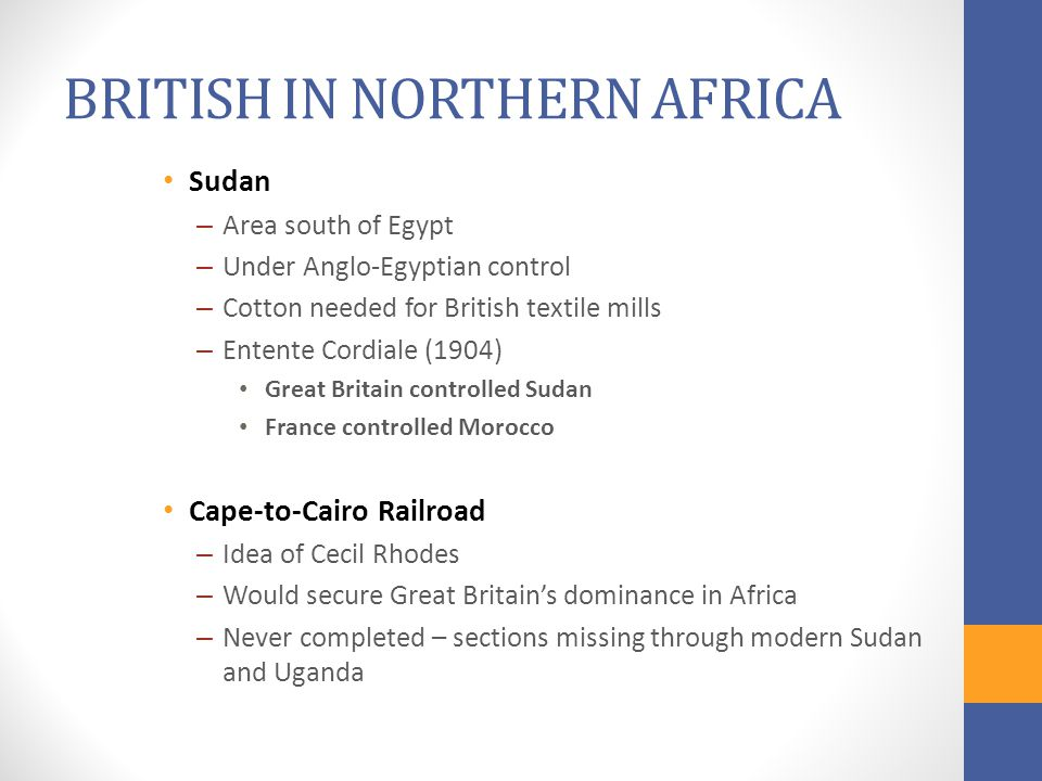 BRITISH IN NORTHERN AFRICA Sudan – Area south of Egypt – Under Anglo-Egyptian control – Cotton needed for British textile mills – Entente Cordiale (1904) Great Britain controlled Sudan France controlled Morocco Cape-to-Cairo Railroad – Idea of Cecil Rhodes – Would secure Great Britain's dominance in Africa – Never completed – sections missing through modern Sudan and Uganda