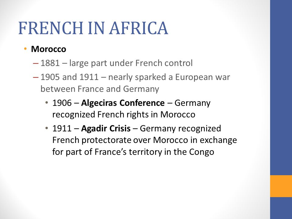 FRENCH IN AFRICA Morocco – 1881 – large part under French control – 1905 and 1911 – nearly sparked a European war between France and Germany 1906 – Al
