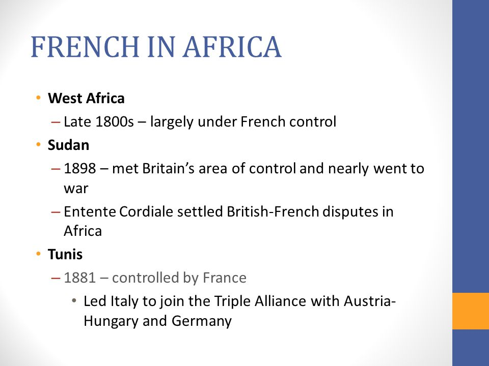 FRENCH IN AFRICA West Africa – Late 1800s – largely under French control Sudan – 1898 – met Britain's area of control and nearly went to war – Entente Cordiale settled British-French disputes in Africa Tunis – 1881 – controlled by France Led Italy to join the Triple Alliance with Austria- Hungary and Germany