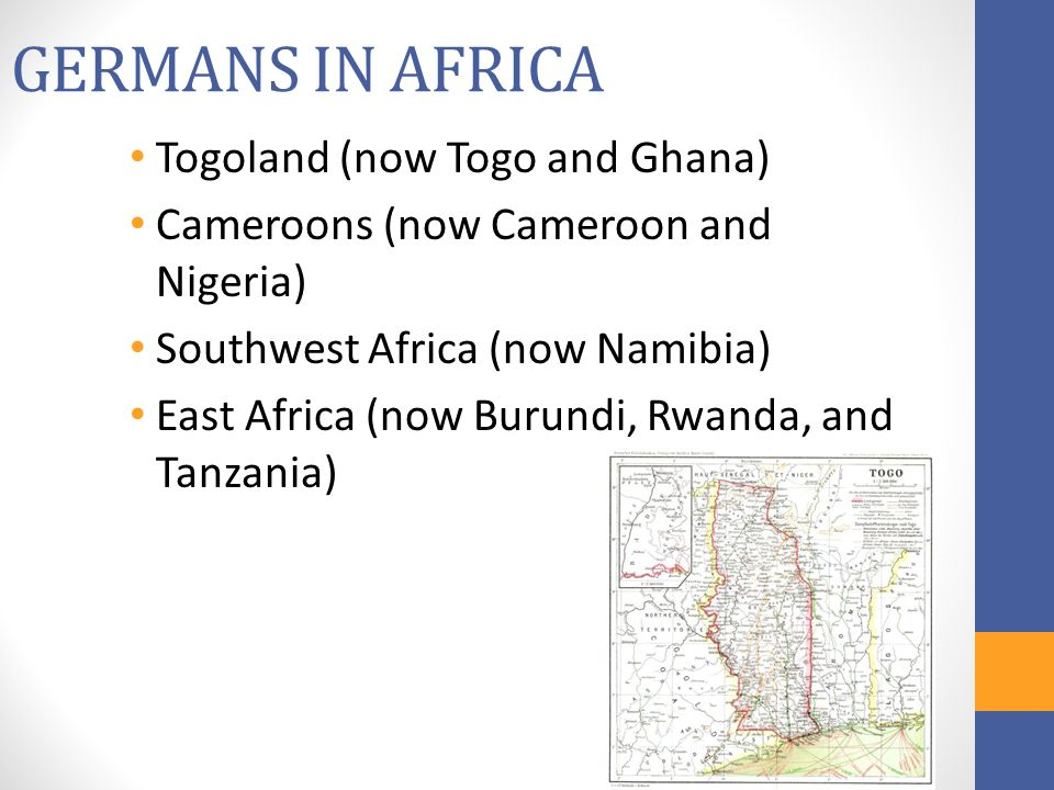 GERMANS IN AFRICA Togoland (now Togo and Ghana) Cameroons (now Cameroon and Nigeria) Southwest Africa (now Namibia) East Africa (now Burundi, Rwanda,