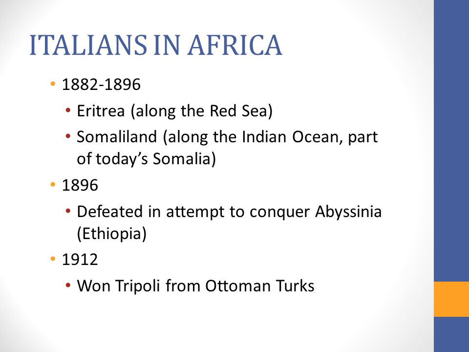 ITALIANS IN AFRICA 1882-1896 Eritrea (along the Red Sea) Somaliland (along the Indian Ocean, part of today's Somalia) 1896 Defeated in attempt to conq