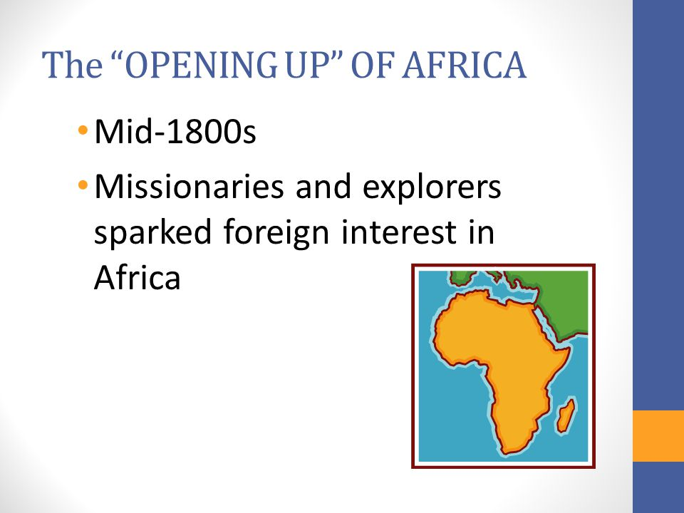 The OPENING UP OF AFRICA Mid-1800s Missionaries and explorers sparked foreign interest in Africa