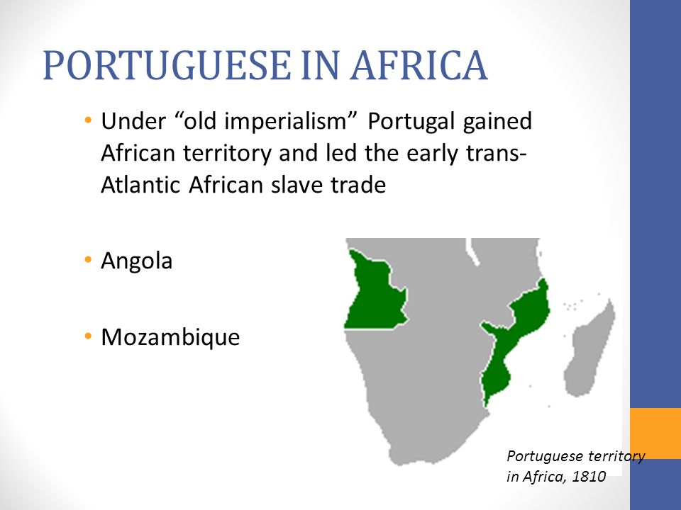 PORTUGUESE IN AFRICA Under old imperialism Portugal gained African territory and led the early trans- Atlantic African slave trade Angola Mozambique Portuguese territory in Africa, 1810