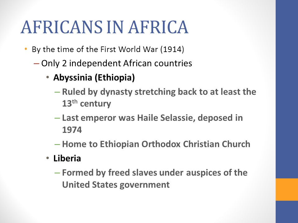 AFRICANS IN AFRICA By the time of the First World War (1914) – Only 2 independent African countries Abyssinia (Ethiopia) – Ruled by dynasty stretching back to at least the 13 th century – Last emperor was Haile Selassie, deposed in 1974 – Home to Ethiopian Orthodox Christian Church Liberia – Formed by freed slaves under auspices of the United States government