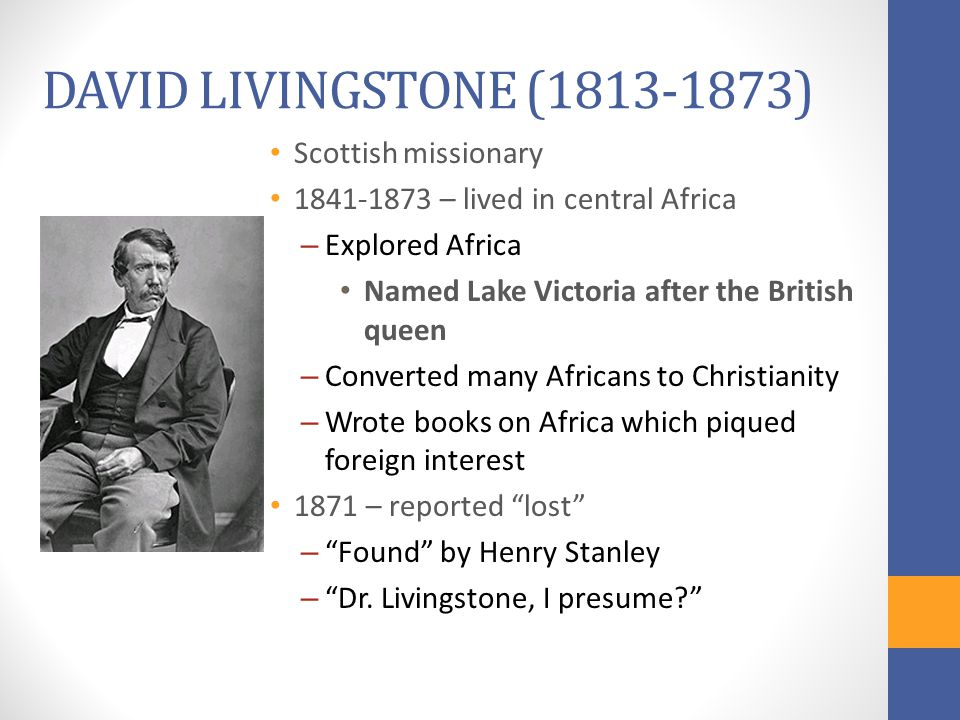 DAVID LIVINGSTONE (1813-1873) Scottish missionary 1841-1873 – lived in central Africa – Explored Africa Named Lake Victoria after the British queen – Converted many Africans to Christianity – Wrote books on Africa which piqued foreign interest 1871 – reported lost – Found by Henry Stanley – Dr.