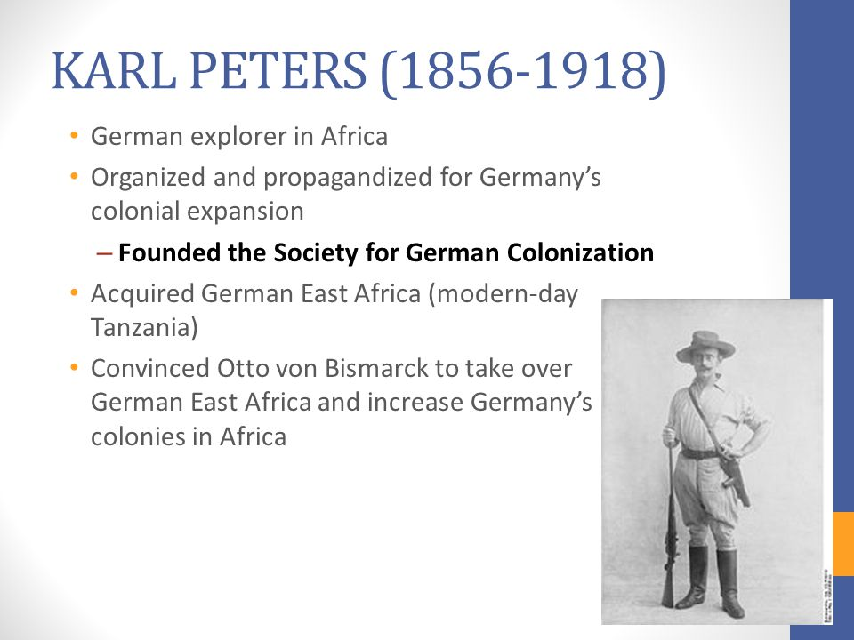 KARL PETERS (1856-1918) German explorer in Africa Organized and propagandized for Germany's colonial expansion – Founded the Society for German Colonization Acquired German East Africa (modern-day Tanzania) Convinced Otto von Bismarck to take over German East Africa and increase Germany's colonies in Africa