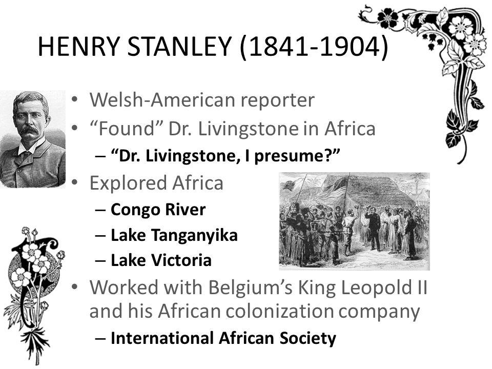 "HENRY STANLEY (1841-1904) Welsh-American reporter ""Found"" Dr. Livingstone in Africa – ""Dr. Livingstone, I presume?"" Explored Africa – Congo River – La"