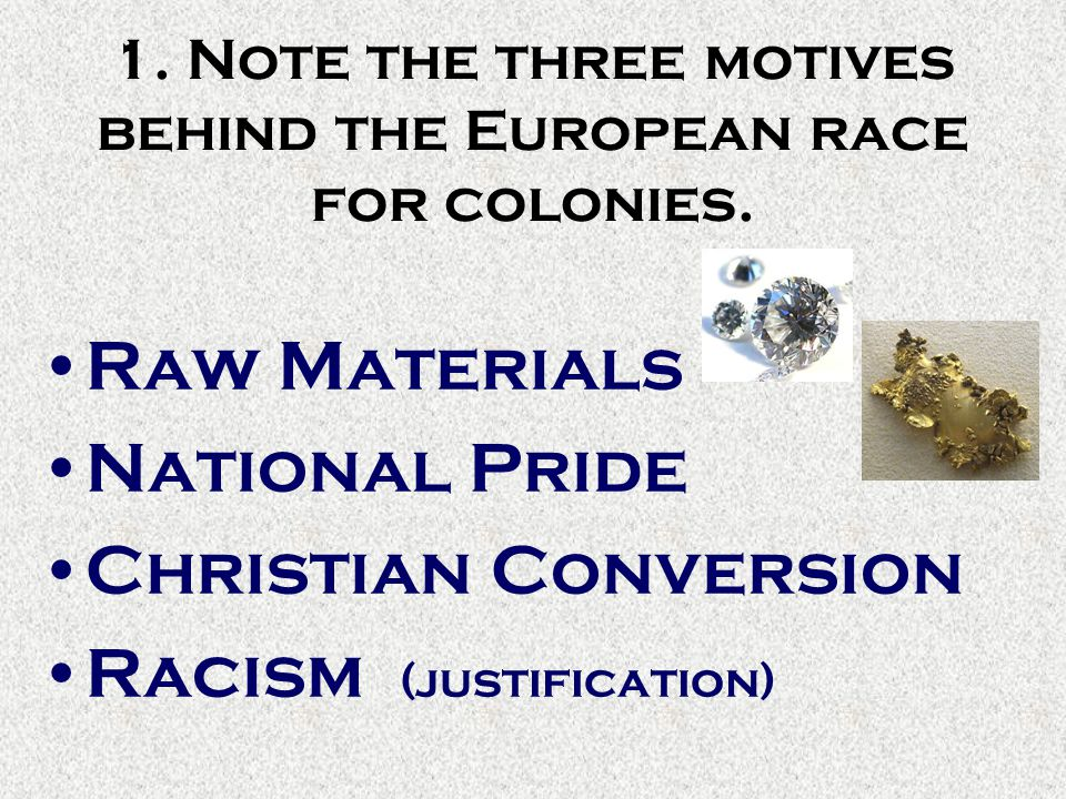 1. Note the three motives behind the European race for colonies. Raw Materials National Pride Christian Conversion Racism (justification)
