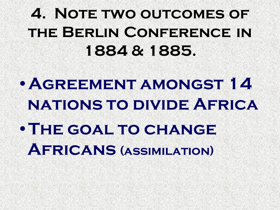 4. Note two outcomes of the Berlin Conference in 1884 & 1885. Agreement amongst 14 nations to divide Africa The goal to change Africans (assimilation)