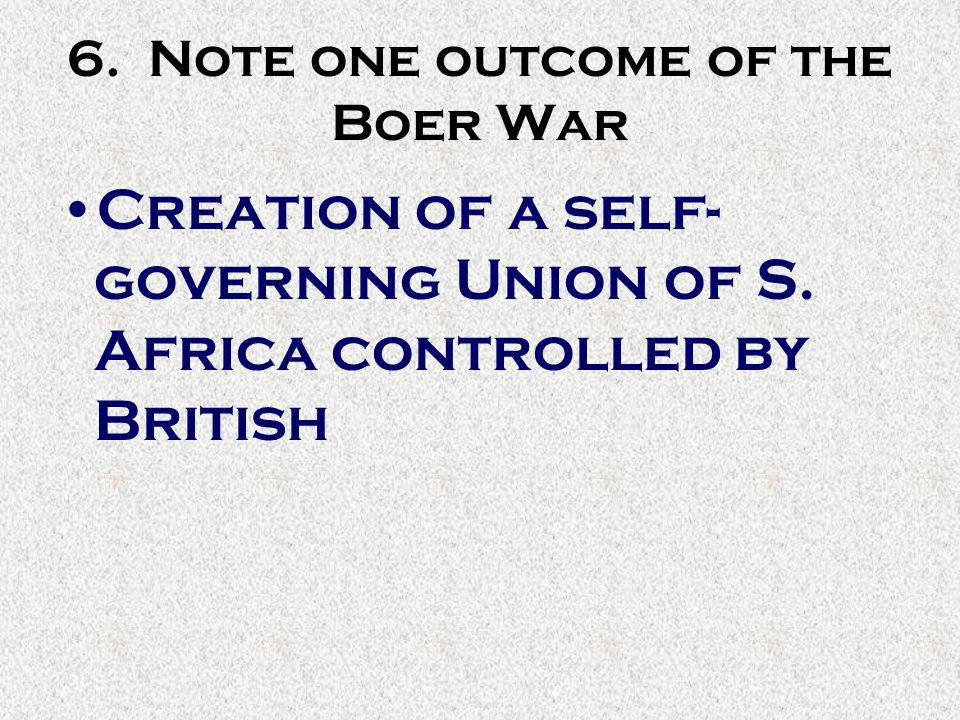6. Note one outcome of the Boer War Creation of a self- governing Union of S. Africa controlled by British