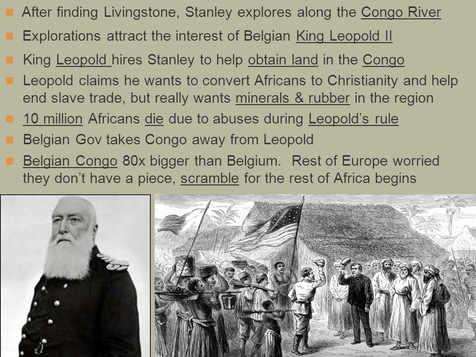 King Leopold hires Stanley to help obtain land in the Congo Leopold claims he wants to convert Africans to Christianity and help end slave trade, but really wants minerals & rubber in the region 10 million Africans die due to abuses during Leopold's rule Belgian Gov takes Congo away from Leopold Belgian Congo 80x bigger than Belgium.