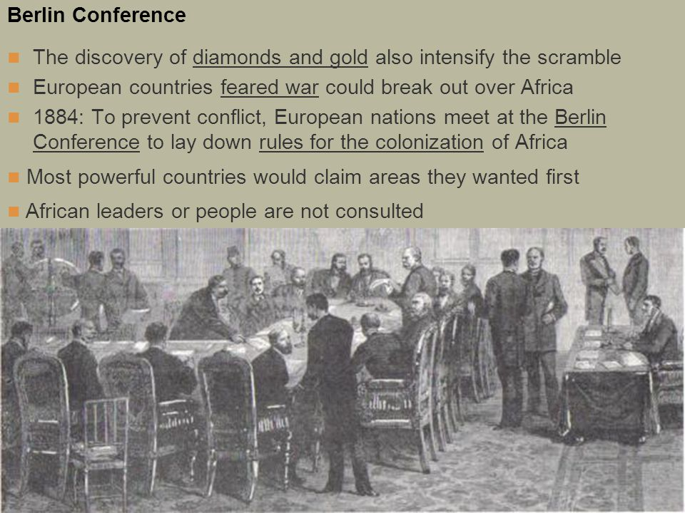 Berlin Conference The discovery of diamonds and gold also intensify the scramble European countries feared war could break out over Africa 1884: To prevent conflict, European nations meet at the Berlin Conference to lay down rules for the colonization of Africa Most powerful countries would claim areas they wanted first African leaders or people are not consulted