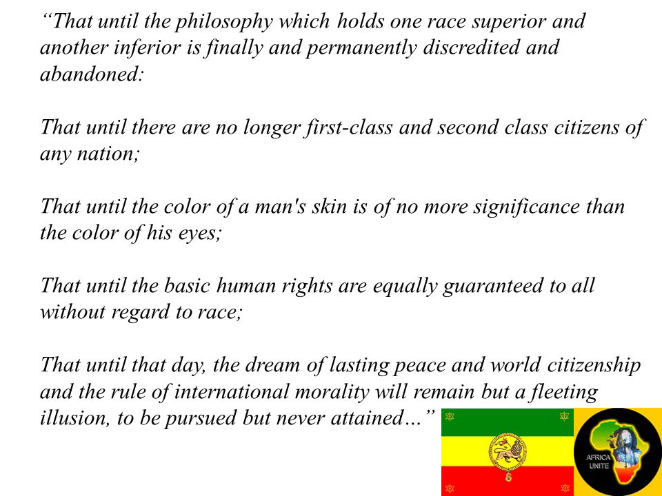 That until the philosophy which holds one race superior and another inferior is finally and permanently discredited and abandoned: That until there are no longer first-class and second class citizens of any nation; That until the color of a man s skin is of no more significance than the color of his eyes; That until the basic human rights are equally guaranteed to all without regard to race; That until that day, the dream of lasting peace and world citizenship and the rule of international morality will remain but a fleeting illusion, to be pursued but never attained…