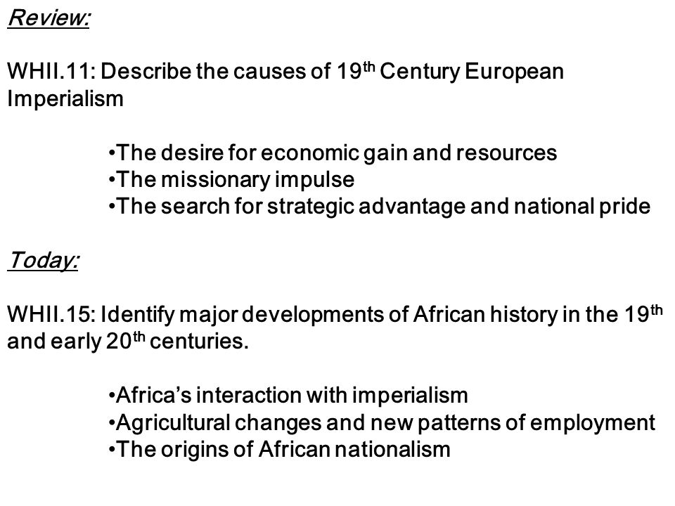 Review: WHII.11: Describe the causes of 19 th Century European Imperialism The desire for economic gain and resources The missionary impulse The search for strategic advantage and national pride Today: WHII.15: Identify major developments of African history in the 19 th and early 20 th centuries.
