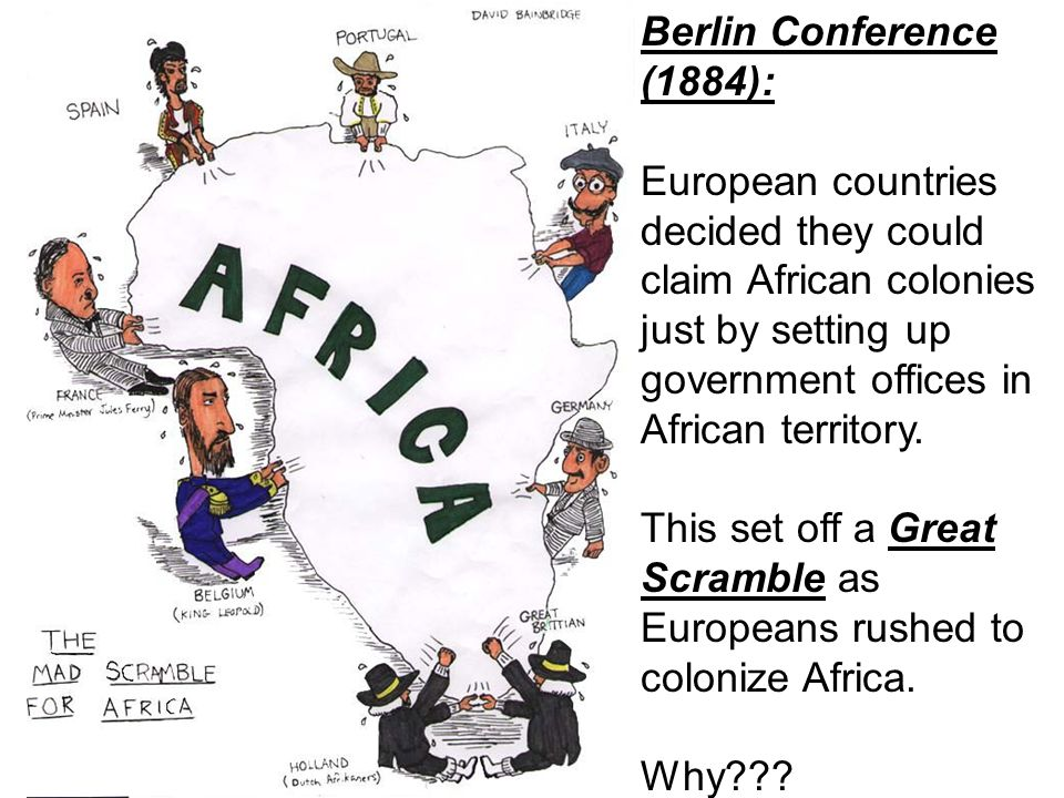 Berlin Conference (1884): European countries decided they could claim African colonies just by setting up government offices in African territory.