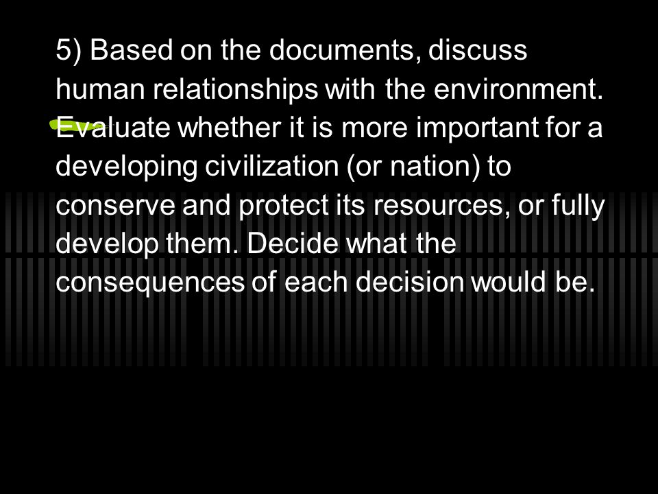 5) Based on the documents, discuss human relationships with the environment. Evaluate whether it is more important for a developing civilization (or n