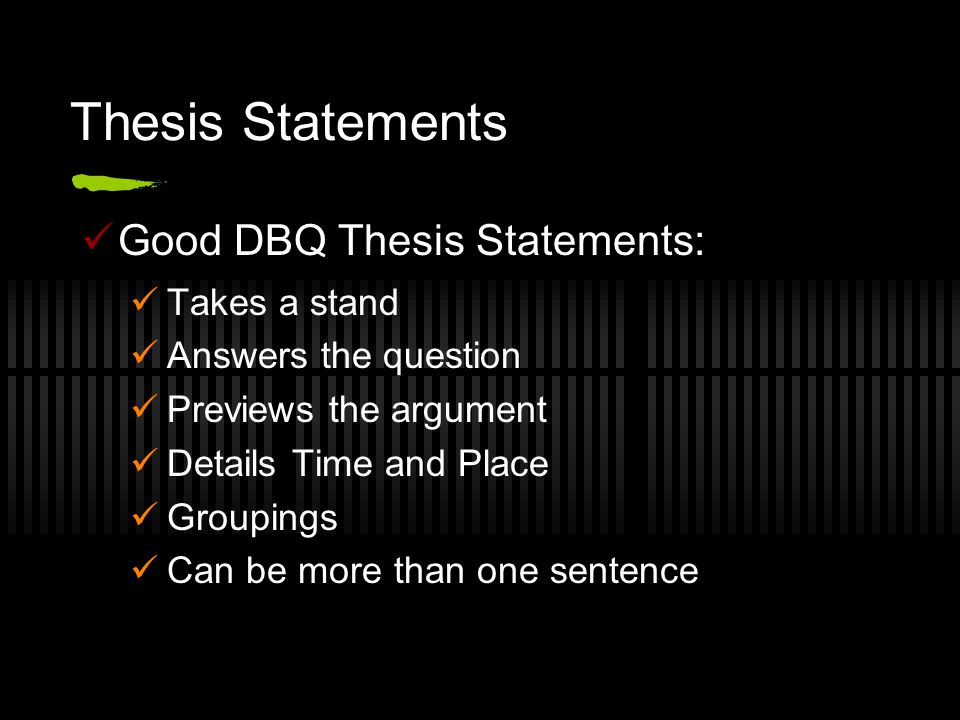 Thesis Statements Good DBQ Thesis Statements: Takes a stand Answers the question Previews the argument Details Time and Place Groupings Can be more th