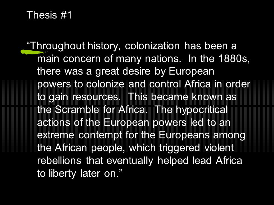 """Thesis #1 """"Throughout history, colonization has been a main concern of many nations. In the 1880s, there was a great desire by European powers to colo"""