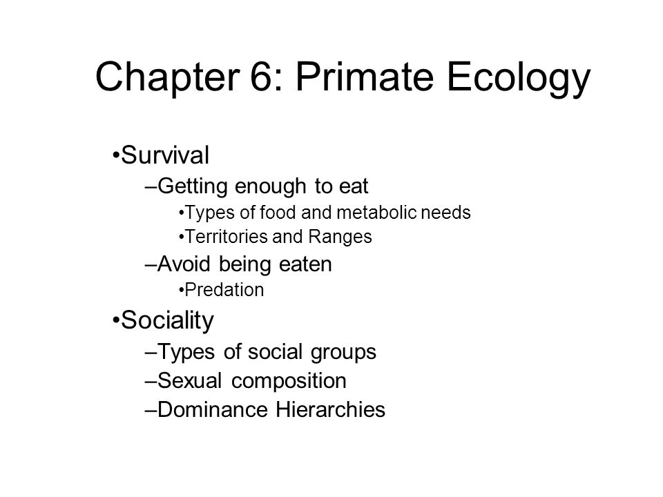 Survival –Getting enough to eat Types of food and metabolic needs Territories and Ranges –Avoid being eaten Predation Sociality –Types of social groups –Sexual composition –Dominance Hierarchies Chapter 6: Primate Ecology