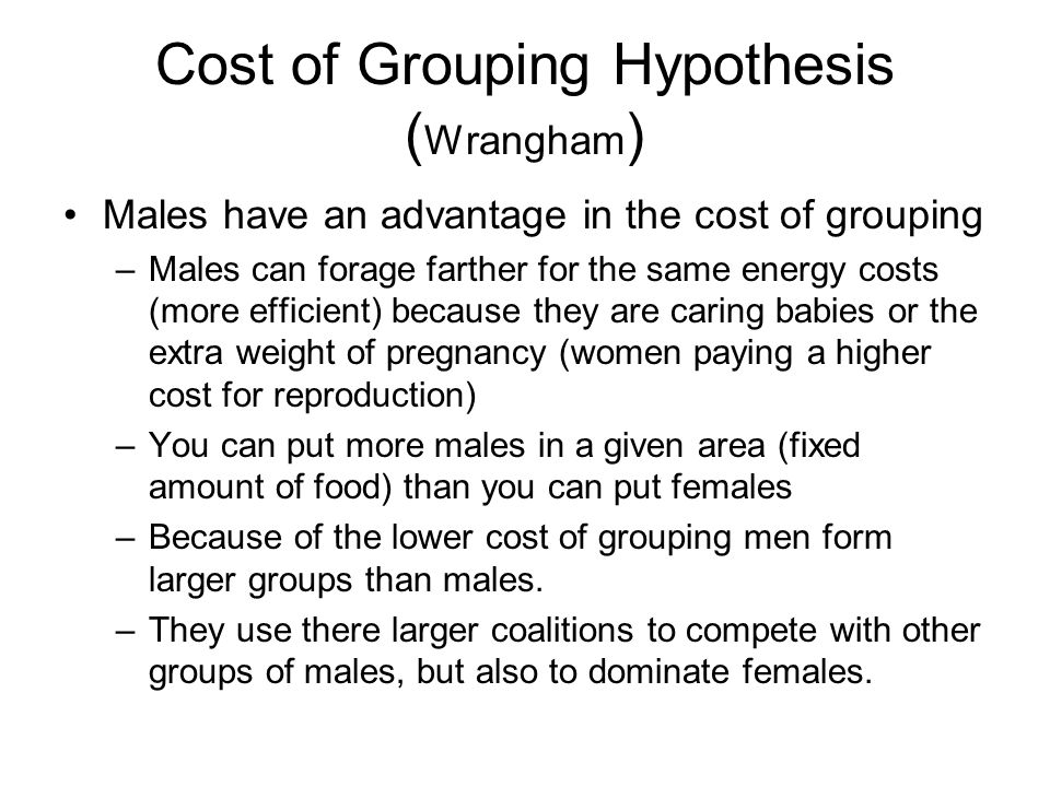 Cost of Grouping Hypothesis ( Wrangham ) Males have an advantage in the cost of grouping –Males can forage farther for the same energy costs (more efficient) because they are caring babies or the extra weight of pregnancy (women paying a higher cost for reproduction) –You can put more males in a given area (fixed amount of food) than you can put females –Because of the lower cost of grouping men form larger groups than males.
