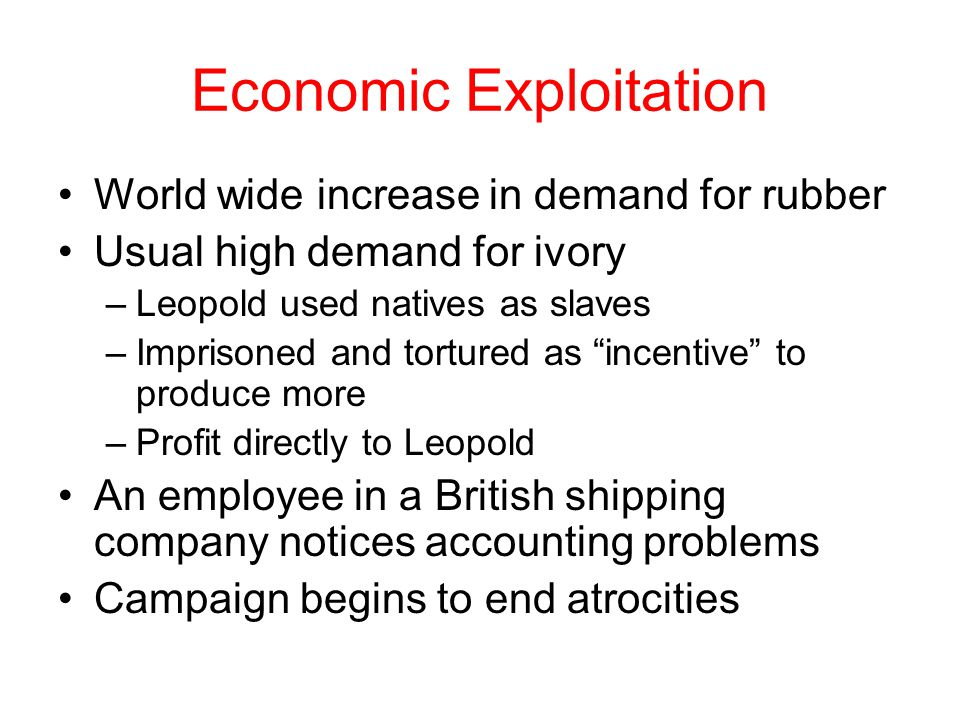 Economic Exploitation World wide increase in demand for rubber Usual high demand for ivory –Leopold used natives as slaves –Imprisoned and tortured as