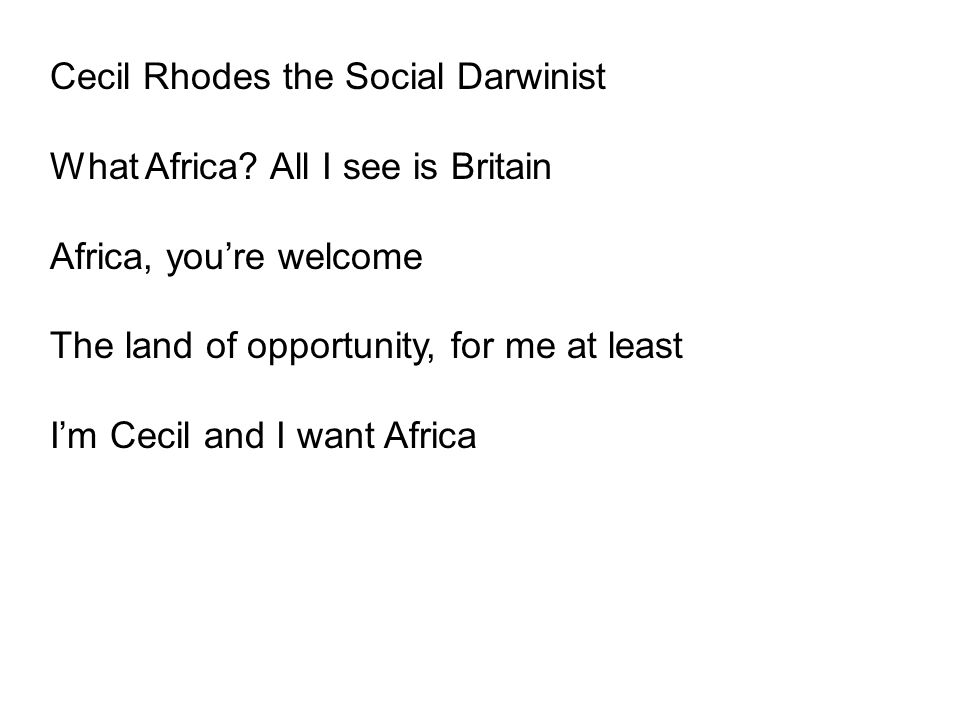 Cecil Rhodes the Social Darwinist What Africa? All I see is Britain Africa, you're welcome The land of opportunity, for me at least I'm Cecil and I wa