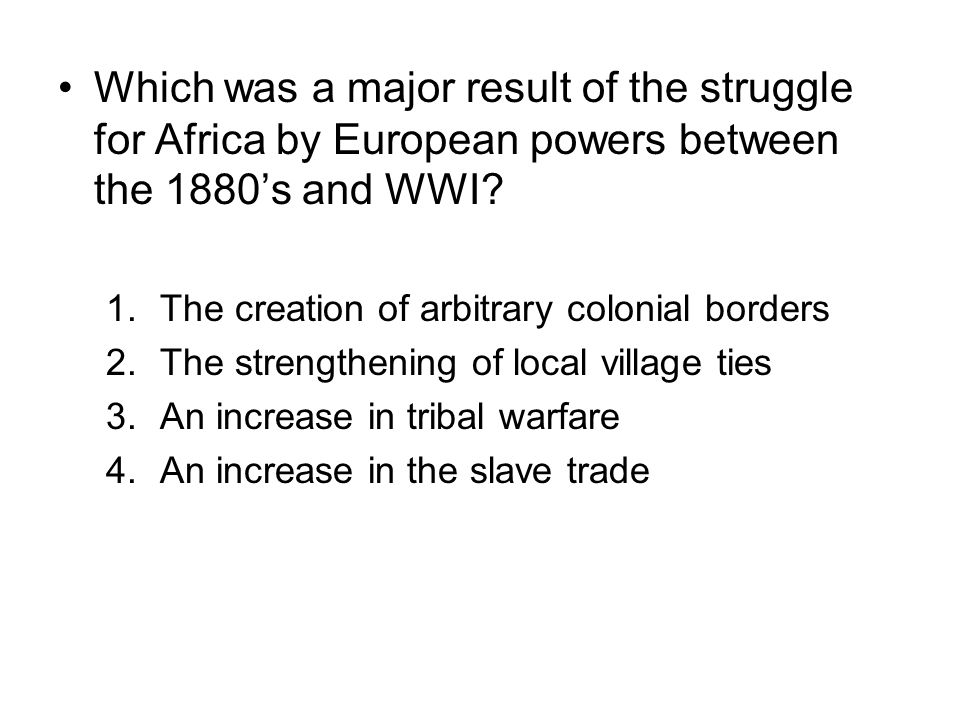 Which was a major result of the struggle for Africa by European powers between the 1880's and WWI? 1.The creation of arbitrary colonial borders 2.The
