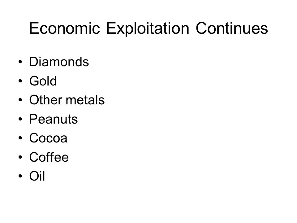 Economic Exploitation Continues Diamonds Gold Other metals Peanuts Cocoa Coffee Oil
