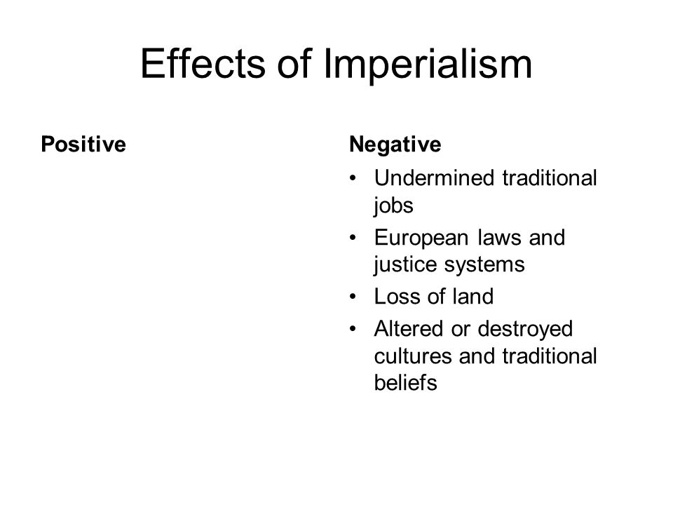 Effects of Imperialism PositiveNegative Undermined traditional jobs European laws and justice systems Loss of land Altered or destroyed cultures and t