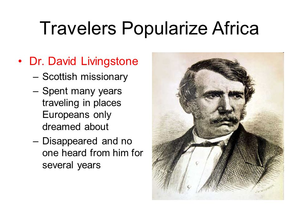 Travelers Popularize Africa Dr. David Livingstone –Scottish missionary –Spent many years traveling in places Europeans only dreamed about –Disappeared