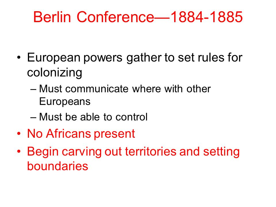Berlin Conference—1884-1885 European powers gather to set rules for colonizing –Must communicate where with other Europeans –Must be able to control N