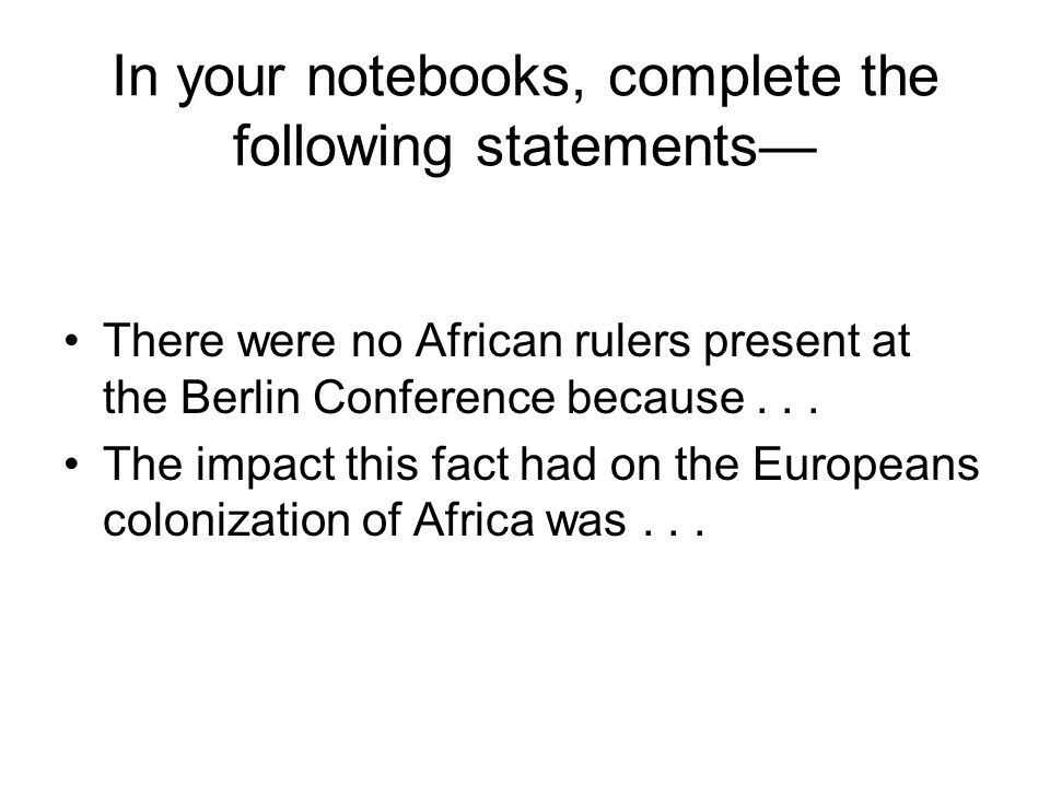 In your notebooks, complete the following statements— There were no African rulers present at the Berlin Conference because... The impact this fact ha