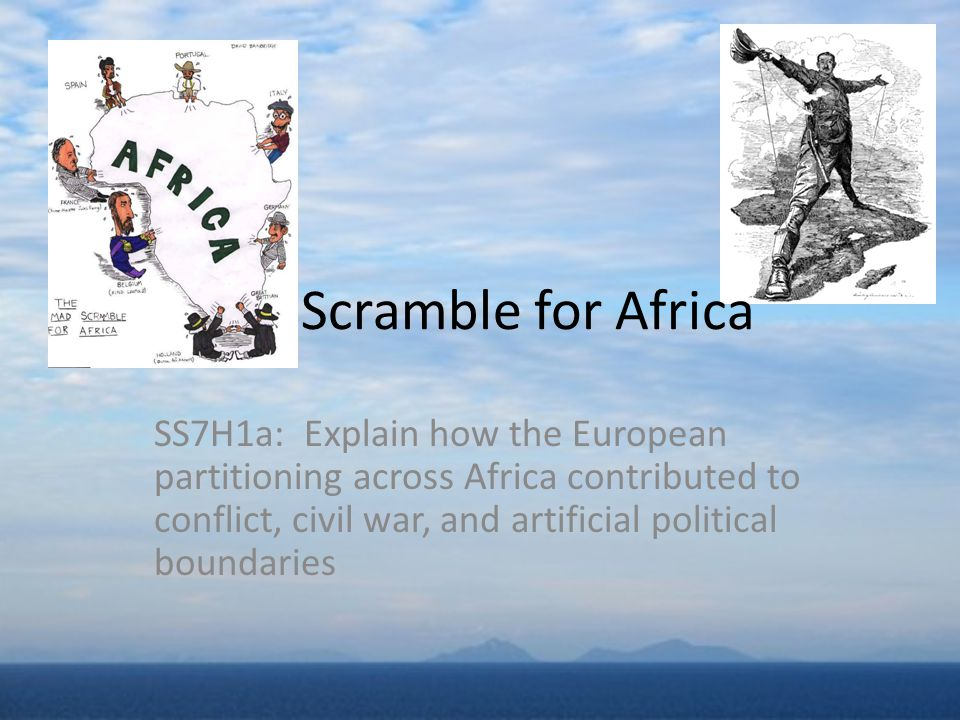 SS7H1a: Explain how the European partitioning across Africa contributed to conflict, civil war, and artificial political boundaries Scramble for Afric