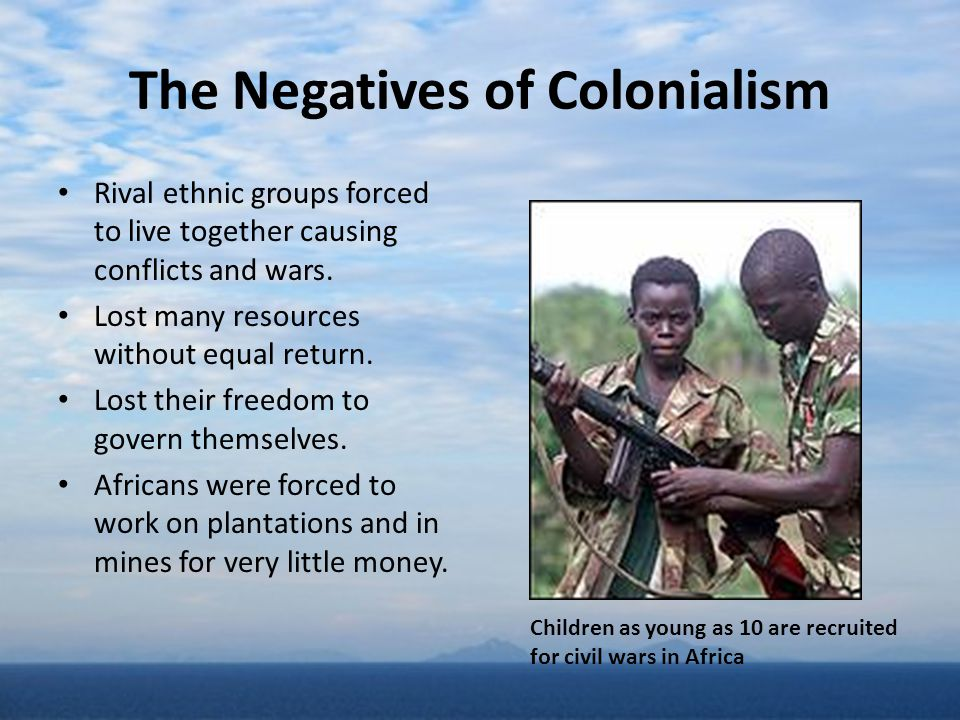 The Negatives of Colonialism Rival ethnic groups forced to live together causing conflicts and wars. Lost many resources without equal return. Lost th