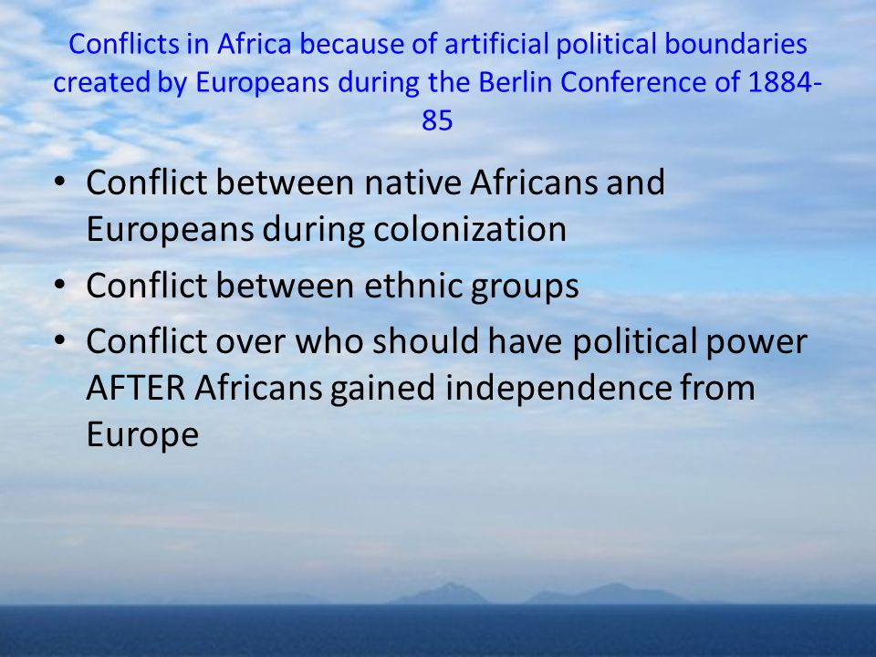 Conflicts in Africa because of artificial political boundaries created by Europeans during the Berlin Conference of 1884- 85 Conflict between native Africans and Europeans during colonization Conflict between ethnic groups Conflict over who should have political power AFTER Africans gained independence from Europe