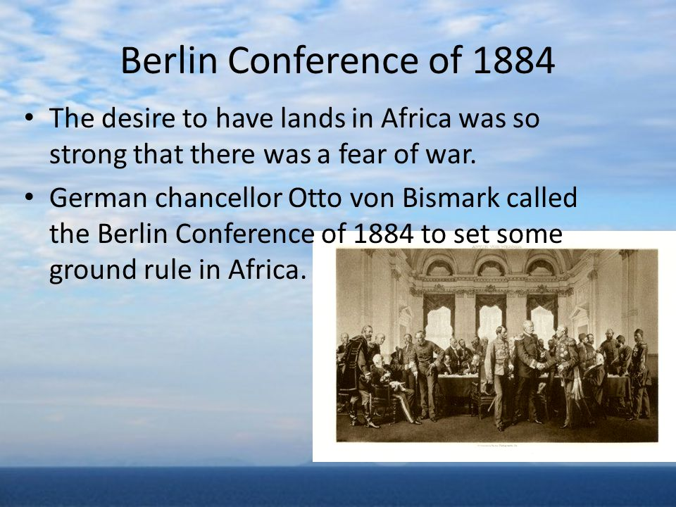 Berlin Conference of 1884 The desire to have lands in Africa was so strong that there was a fear of war.