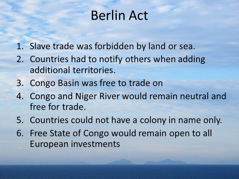 Berlin Act 1.Slave trade was forbidden by land or sea. 2.Countries had to notify others when adding additional territories. 3.Congo Basin was free to